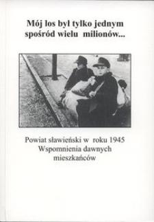 """""""Mój los był tylko jednym spośród wielu milionów..."""" : powiat sławieński w roku 1945 : wspomnienia dawnych mieszkańców"""