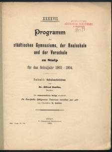 XXXXVII. Programm des städtischen Gymnasiums, der Realschule und der Vorschule zu Stolp fűr das Schuljare 1903-1904