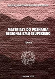 Materiały do Poznania Regionalizmu Słupskiego. T. 7, Zbiór opracowań w zakresie regionalnej literatury środkowopomorskiej i rodzimego środowiska geograficzno-przyrodniczego oraz kulturowego, a także zapiski kronikarskie