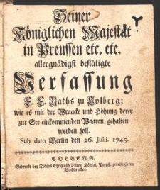 Seiner Königlichen Majestät in Preussen etc. etc. allergnädigst bestätigte Verfassung E. E. Raths zu Kolberg; wie es mit der Wraacke und Höhung, derer zur See einkommenden Waaren, gehalten werden soll