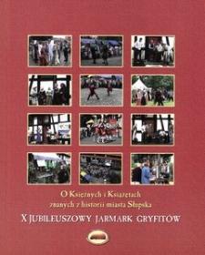 O Księżnych i Książętach znanych z historii miasta Słupska : publikacja wydana z okazji X Jubileuszowego Jarmarku Gryfitów