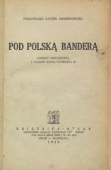 Pod polską banderą : powieść historyczna z czasów króla Zygmunta III