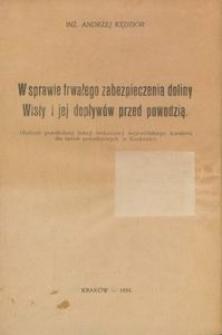 W sprawie trwałego zabezpieczenia doliny Wisły i jej dopływów przed powodzią : Referat przedłożony Sekcji technicznej wojewódzkiego komitetu dla spraw powodziowych w Krakowie
