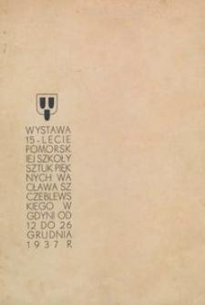 Wystawa 15-lecie Pomorskiej Szkoły Sztuk Pięknych Wacława Szczeblewskiego w Gdyni : od 12 do 26 grudnia 1937 r.