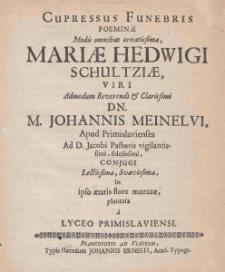 Cupressus Funebris foeminae Modis omnibus ornatidimae, Mariae Hedwigi Schultziae, viri Admondum Reverendi Clarosfimi DN. Johannis Meinelvi.... - Francofurt ad Viadrum : Johannis Ernesti