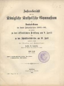 Jahresbericht über das Königliche Katholische Gymnasium in Deutsch-Krone in dem Schuljahre 1885-86, mit welchem zu der öffentlichen Prüfung am 9. April und zu den Schlußfeierlichkeiten am 10. April ergebenst einladet der Direktor des Gymnasiums