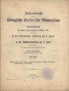 Jahresbericht über das Königliche Katholische Gymnasium in Deutsch-Krone in dem Schuljahre 1886-87, mit welchem zu der öffentlichen Prüfung am 1. April und zu den Schlußfeierlichkeiten am 28. April ergebenst einladet der Direktor des Gymnasiums