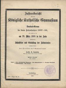 Jahresbericht über das Königliche Katholische Gymnasium in Deutsch-Krone in dem Schuljahre 1887-88, mit welchem zu der am 28. März 1888 in der Aula stattfindenen Schlußfeier und Entlassung der Abiturienten ergebenst einladet der Direktor des Gymnasiums