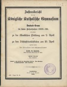 Jahresbericht über das Königliche Katholische Gymnasium in Deutsch-Krone in dem Schuljahre 1888-89, mit welchem zu der öffentlichen Prüfung am 9. April und zu den Schlußfeierlichkeiten am 10 April ergebenst einladet der Direktor des Gymnasiums