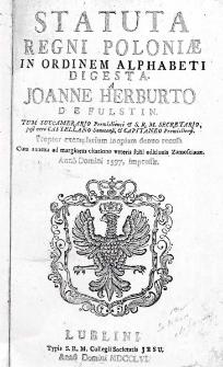 Statuta Regni Poloniae in ordinem alphabeti digesta / a Joanne Herburto de Fulstin... Propter exemplarium inopiam denuo recusa cum annexa ad marginem citatione veteris folii editionis Zamoscianae ; Anno Domini 1597, impressae
