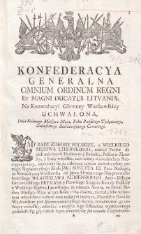 Konfederacya generalna omnium ordinum Regni, [et] Magni Ducatus Litt.[vaniae] na Konwokacyi Glownej Warszawskiey. Uchwalona : dnia siodmego miesiąca maja, Roku Pańskiego tysiącznego, siedmsetnego sześćdziesiątego czwartego