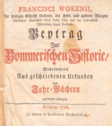 Francisci Wokenii, Der Heiligen Schrifft Doctoris... [...]Beytragen Zur Pommerischen Historie, Mehrentheils Aus geschriebenen Urkunden und Jahr+BUchern zusammen getragen