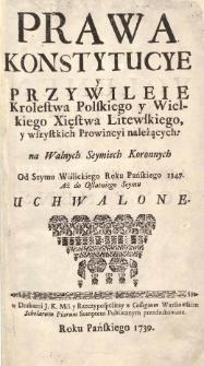 Prawa konstytucye y przywileie Krolestwa Polskiego y Wielkiego Xięstwa Litewskiego, y wszystkich prowincyi należących na Walnych Seymach Koronnych od seymu wiślickiego Roku Pańskiego 1347 aż do ostatniego seymu uchwalone