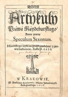 Artykuty Prawa Maydeburskiego, ktöre zowiq Speculum Saxonum / z tacinskiego j§zyka na polski przetozone i znowu drukowane roku p. 1616 [przez Bartłomieja Groickiego]